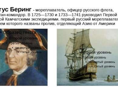 Витус Беринг - мореплаватель, офицер русского флота, капитан-командор. В 1725...