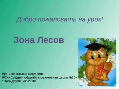 Добро пожаловать на урок! Зона Лесов Мельник Татьяна Сергеевна МОУ «Средняя о...
