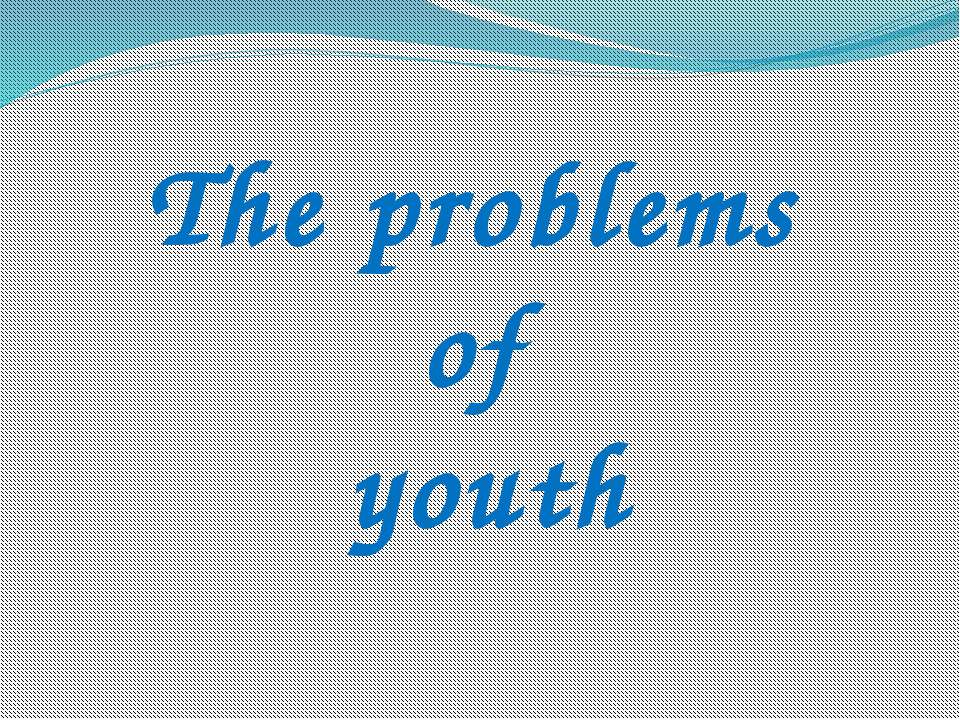 The problems of youth