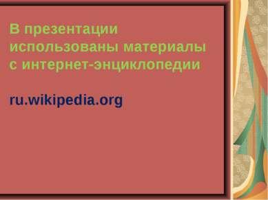 В презентации использованы материалы с интернет-энциклопедии ru.wikipedia.org