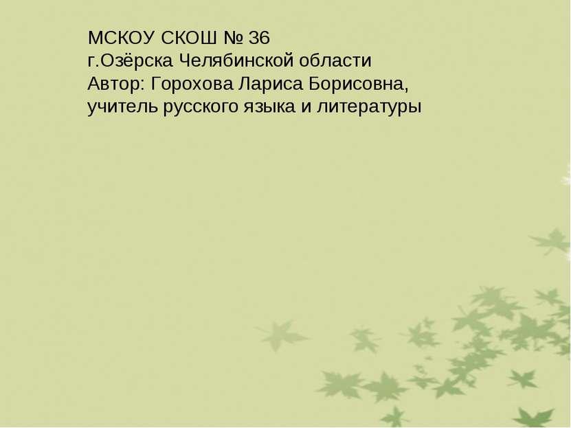 МСКОУ СКОШ № 36 г.Озёрска Челябинской области Автор: Горохова Лариса Борисовн...