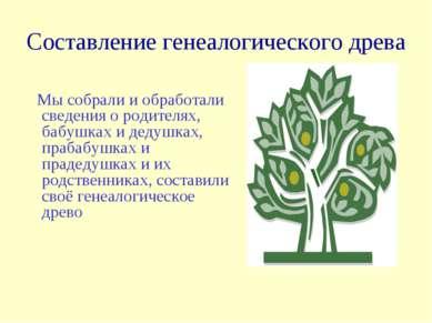 Составление генеалогического древа Мы собрали и обработали сведения о родител...