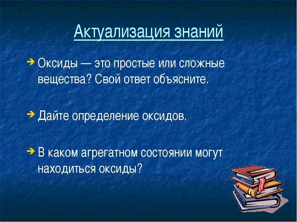 Актуализация знаний Оксиды — это простые или сложные вещества? Свой ответ объ...
