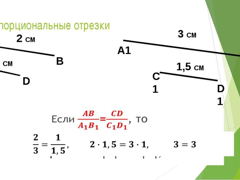 Пропорциональные отрезки D С 1 СМ А В 2 СМ B1 A1 3 СМ C1 D1 1,5 СМ
