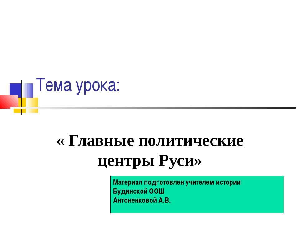 Тема урока: « Главные политические центры Руси» Материал подготовлен учителем...