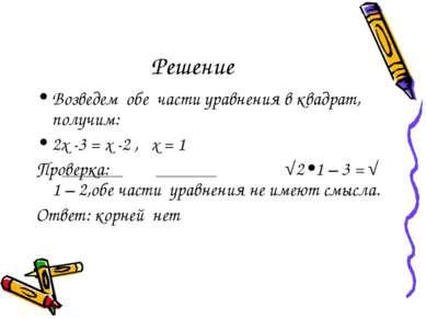 Решение Возведем обе части уравнения в квадрат, получим: 2х -3 = х -2 , х = 1...