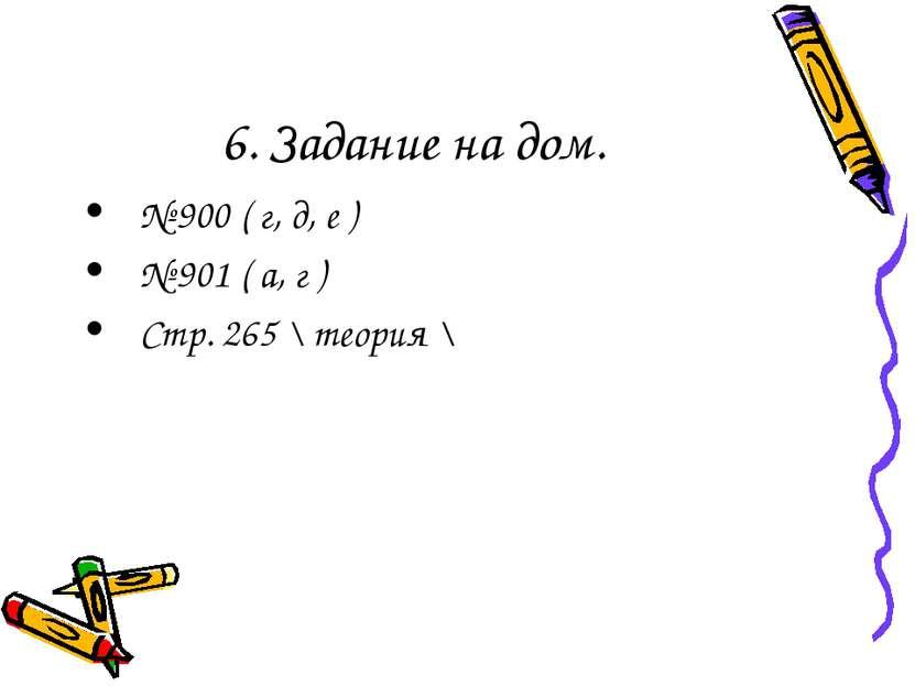 6. Задание на дом. № 900 ( г, д, е ) № 901 ( а, г ) Стр. 265 \ теория \
