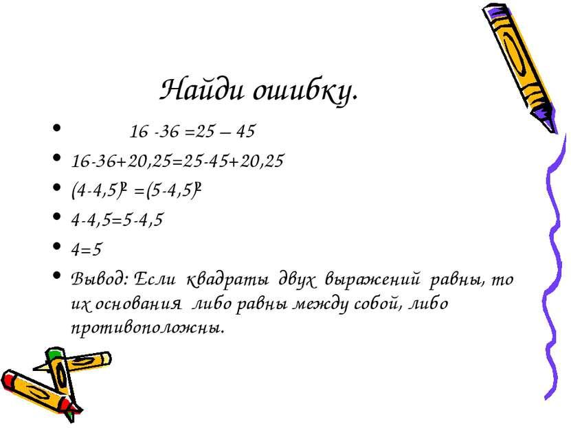 Найди ошибку. 16 -36 =25 – 45 16-36+20,25=25-45+20,25 (4-4,5)² =(5-4,5)² 4-4,...