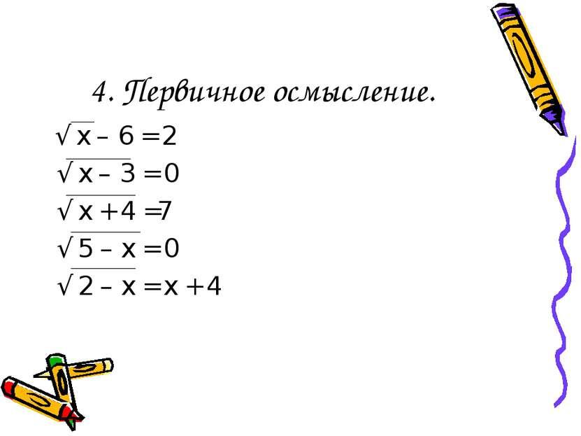 4. Первичное осмысление. √ х – 6 = 2 √ х – 3 = 0 √ х + 4 =7 √ 5 – х = 0 √ 2 –...