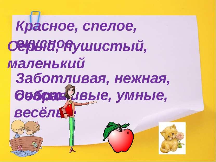 Красное, спелое, вкусное Серый, пушистый, маленький Заботливая, нежная, добра...