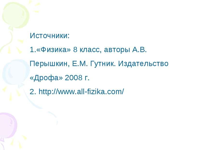 Источники: 1.«Физика» 8 класс, авторы А.В. Перышкин, Е.М. Гутник. Издательств...