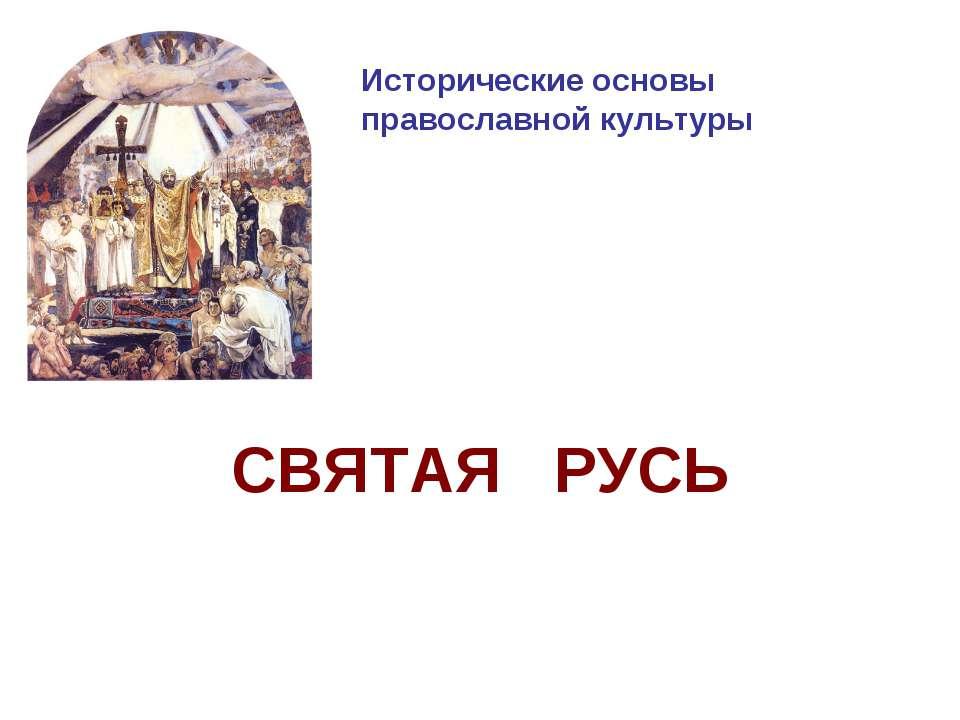 Исторические основы православной культуры СВЯТАЯ РУСЬ
