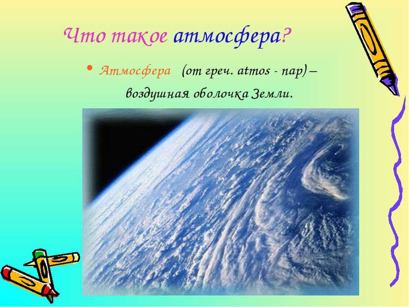 Что такое атмосфера? Атмосфера (от греч. atmos - пар) – воздушная оболочка Зе...