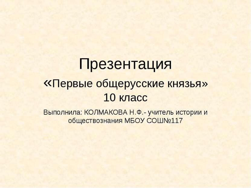 Презентация «Первые общерусские князья» 10 класс Выполнила: КОЛМАКОВА Н.Ф.- у...