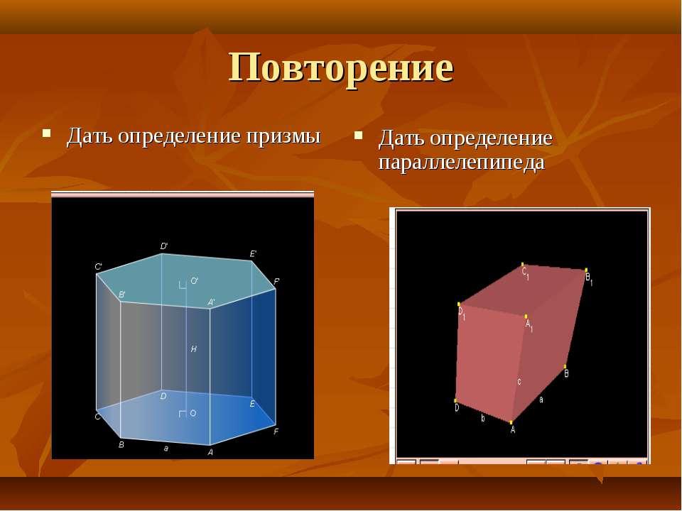 Повторение Дать определение призмы Дать определение параллелепипеда