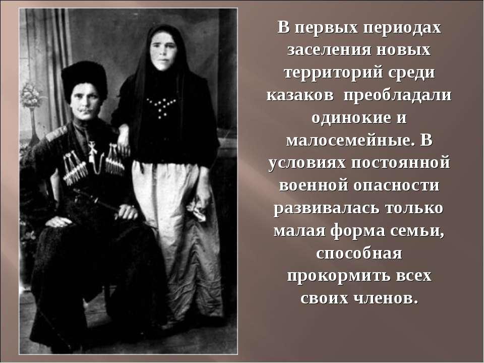 В первых периодах заселения новых территорий среди казаков преобладали одинок...
