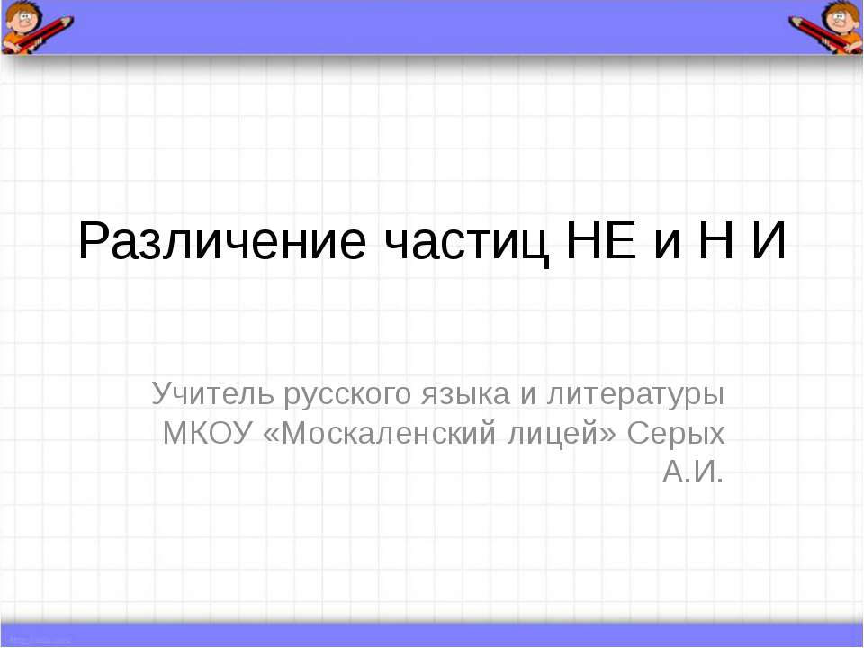 Различение частиц НЕ и Н И Учитель русского языка и литературы МКОУ «Москален...