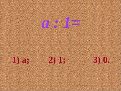 a : 1= 1) a; 2) 1; 3) 0.