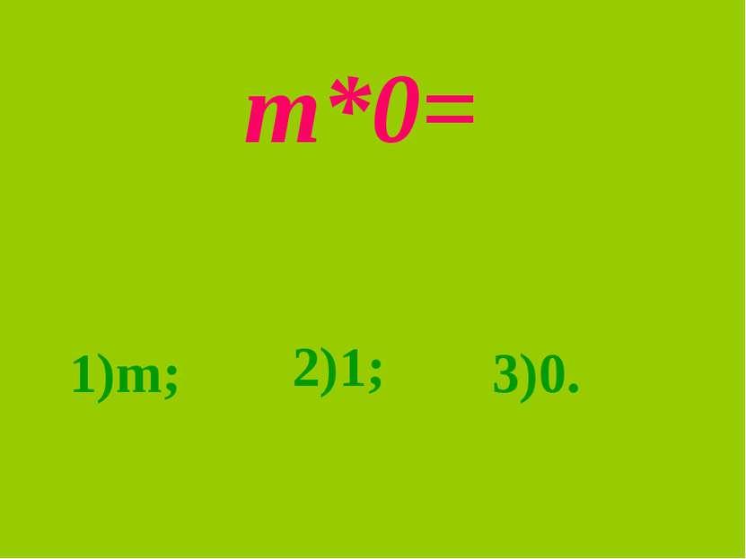 m*0= 1)m; 2)1; 3)0.
