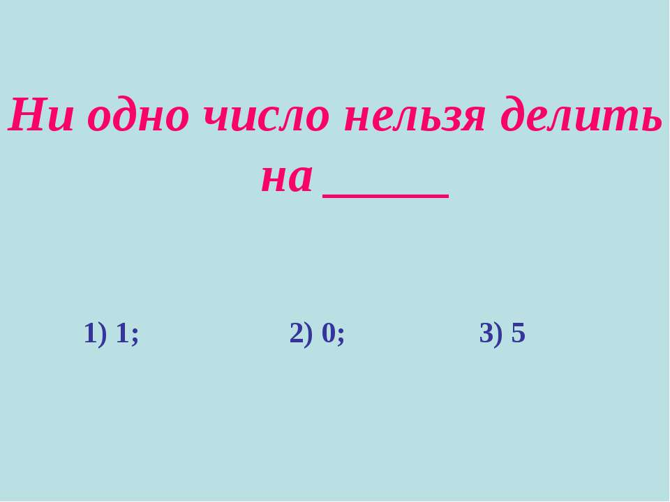 Ни одно число нельзя делить на _____ 1) 1; 2) 0; 3) 5