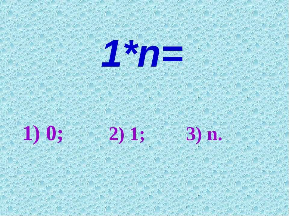 1*n= 1) 0; 2) 1; 3) n.