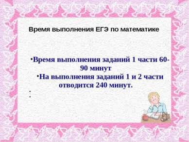 Время выполнения ЕГЭ по математике Время выполнения заданий 1 части 60-90 мин...