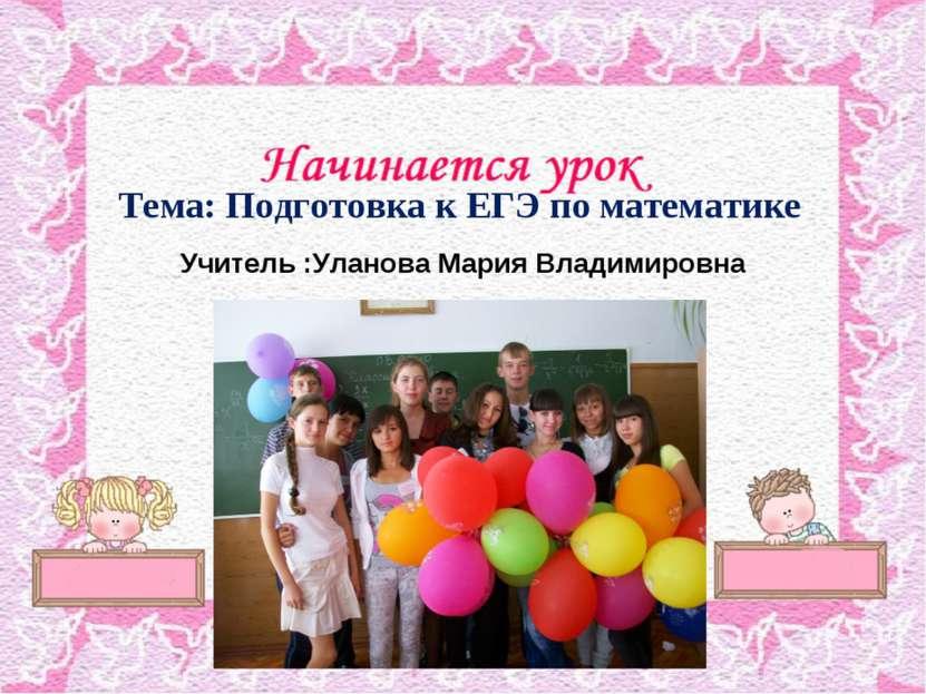 Тема: Подготовка к ЕГЭ по математике Учитель :Уланова Мария Владимировна