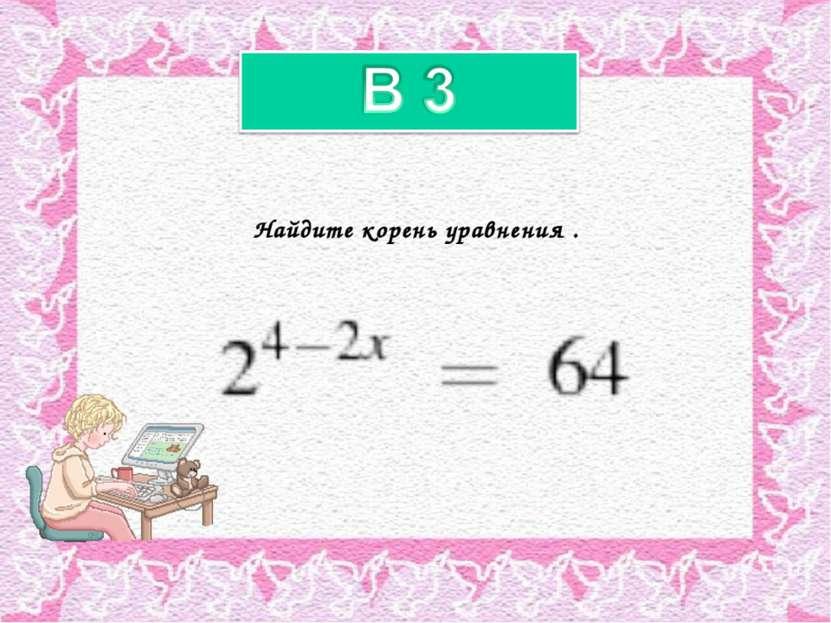 Найдите корень уравнения .