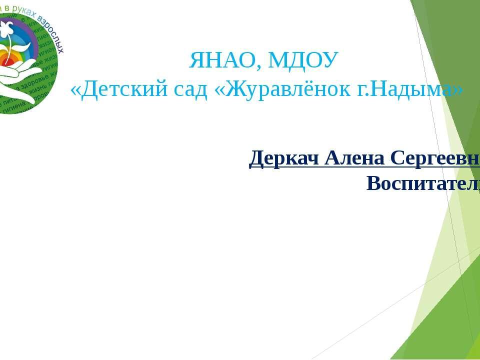 Деркач Алена Сергеевна Воспитатель ЯНАО, МДОУ «Детский сад «Журавлёнок г.Надыма»