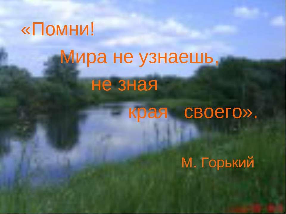 «Помни! Мира не узнаешь, не зная края своего». М. Горький