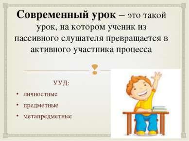 Современный урок – это такой урок, на котором ученик из пассивного слушателя ...