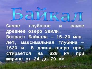 Самое глубокое и самое древнее озеро Земли. Возраст Байкала — 15—20 млн. лет,...