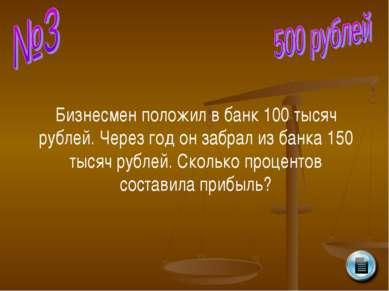 Бизнесмен положил в банк 100 тысяч рублей. Через год он забрал из банка 150 т...