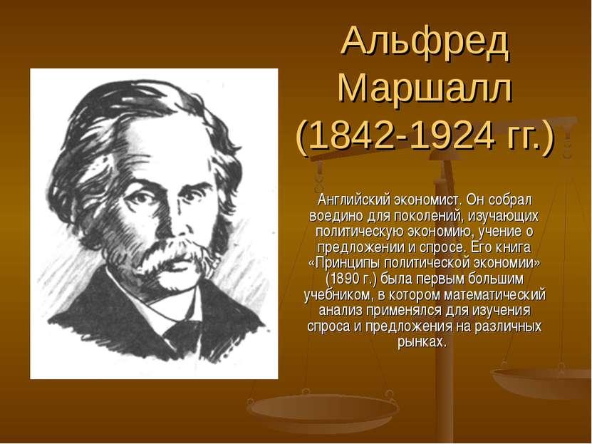 Альфред Маршалл (1842-1924 гг.) Английский экономист. Он собрал воедино для п...