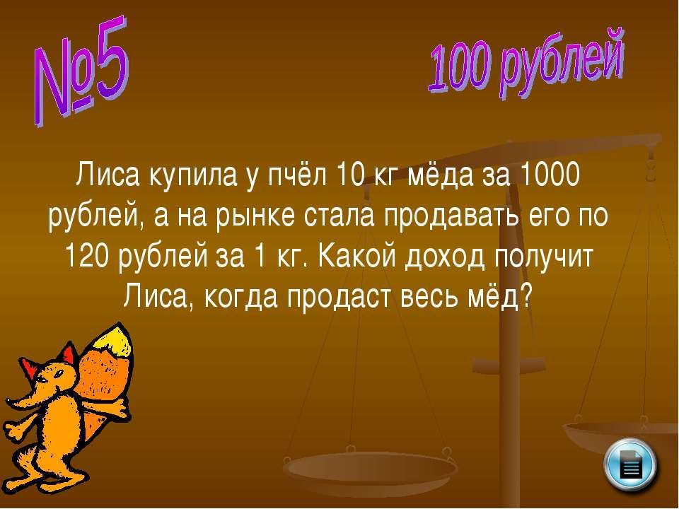 Лиса купила у пчёл 10 кг мёда за 1000 рублей, а на рынке стала продавать его ...