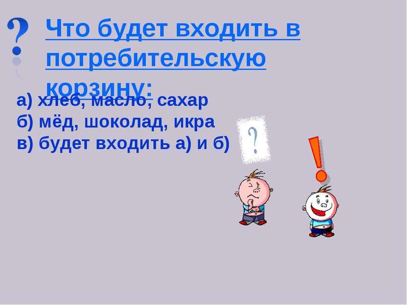 Что будет входить в потребительскую корзину: а) хлеб, масло, сахар б) мёд, шо...