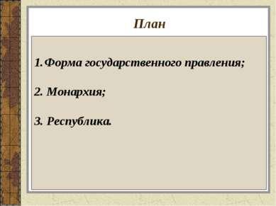 План Форма государственного правления; 2. Монархия; 3. Республика.