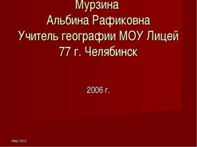 ММЦ 74212 Мурзина Альбина Рафиковна Учитель географии МОУ Лицей 77 г. Челябин...