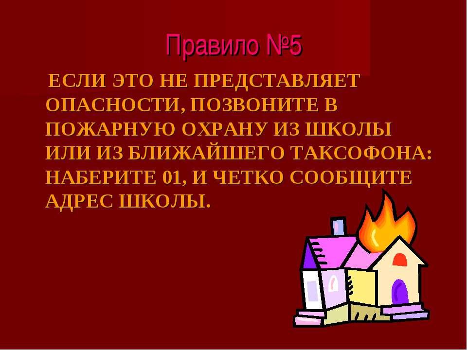 Правило №5 ЕСЛИ ЭТО НЕ ПРЕДСТАВЛЯЕТ ОПАСНОСТИ, ПОЗВОНИТЕ В ПОЖАРНУЮ ОХРАНУ ИЗ...