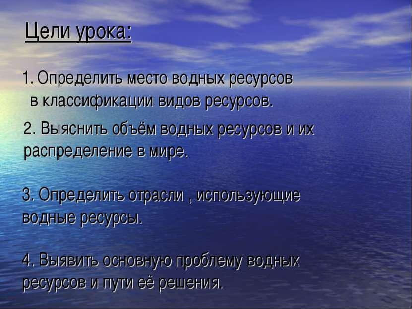 Цели урока: 2. Выяснить объём водных ресурсов и их распределение в мире. 3. О...