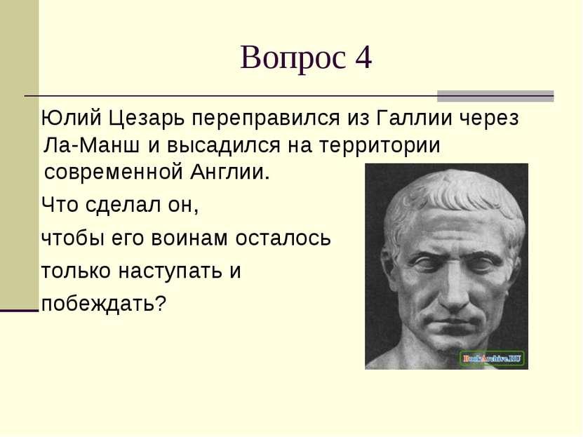 Вопрос 4 Юлий Цезарь переправился из Галлии через Ла-Манш и высадился на терр...