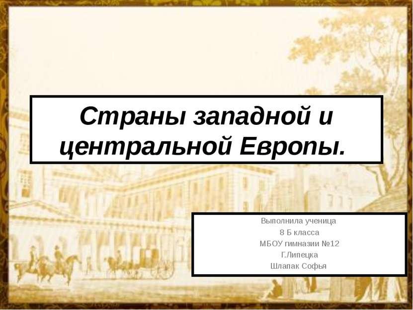 Страны западной и центральной Европы. Выполнила ученица 8 Б класса МБОУ гимна...