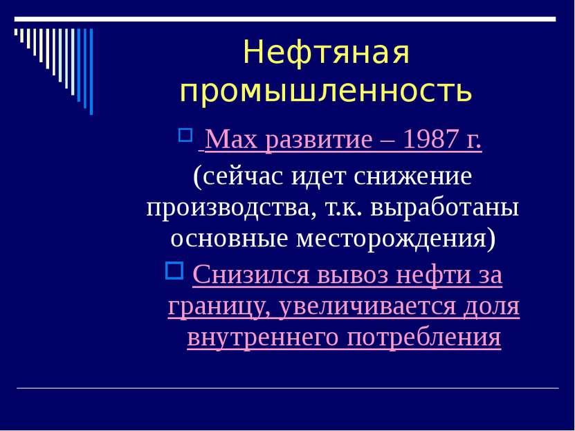 Нефтяная промышленность Max развитие – 1987 г. (сейчас идет снижение производ...