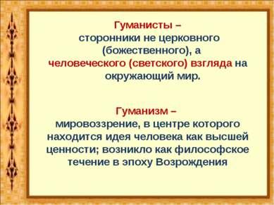 Гуманисты – сторонники не церковного (божественного), а человеческого (светск...