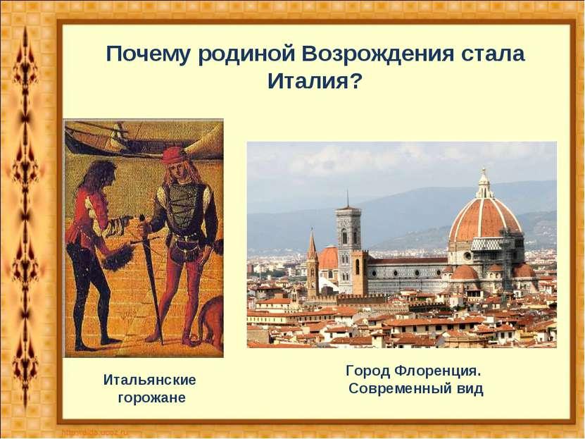 Город Флоренция. Современный вид Итальянские горожане Почему родиной Возрожде...