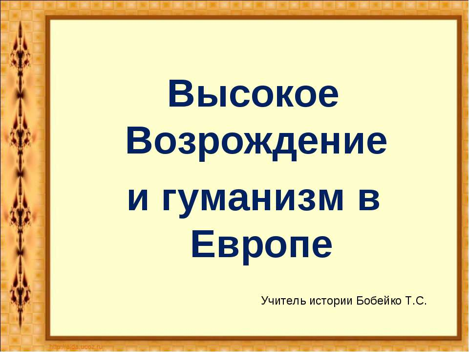 Высокое Возрождение и гуманизм в Европе Учитель истории Бобейко Т.С.