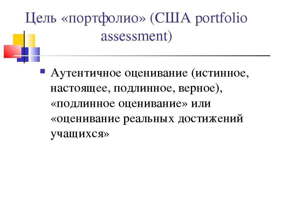 Цель «портфолио» (США portfolio assessment) Аутентичное оценивание (истинное,...
