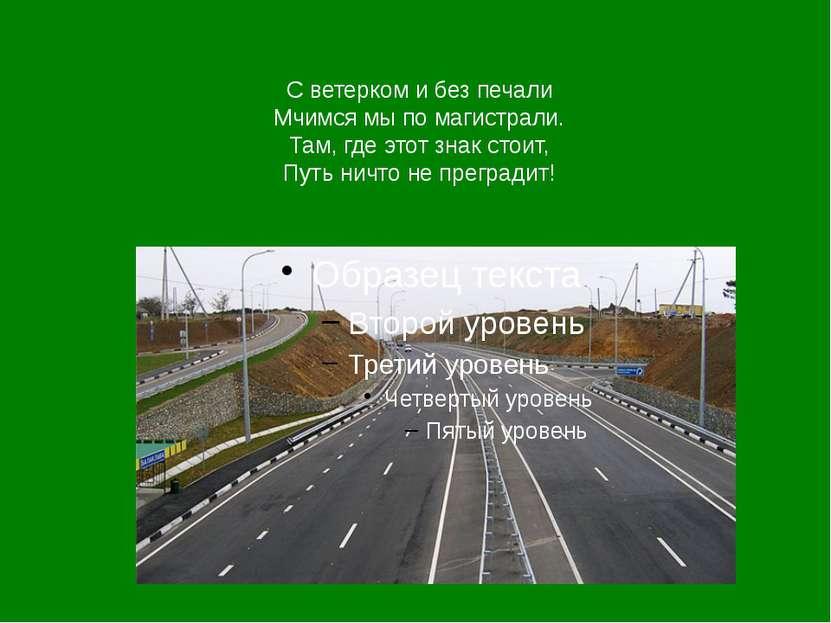 С ветерком и без печали Мчимся мы по магистрали. Там, где этот знак стоит, Пу...