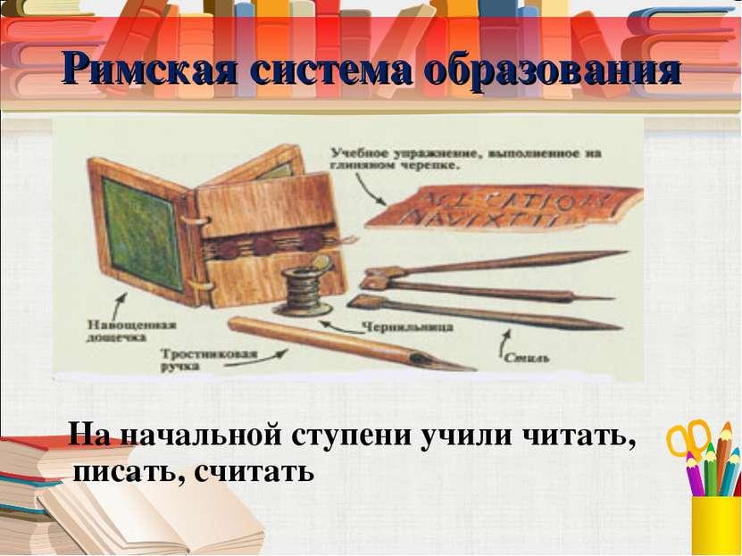 Римская система образования На начальной ступени учили читать, писать, считать
