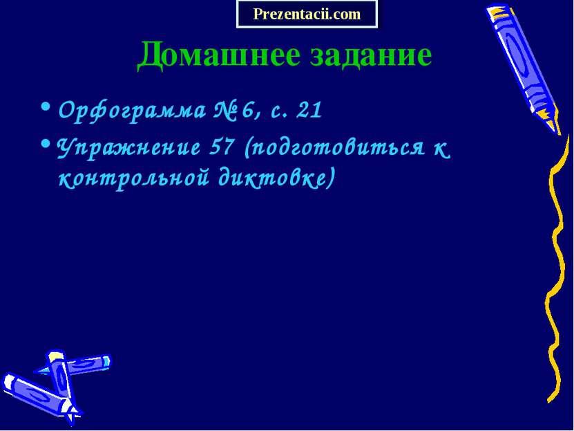 Домашнее задание Орфограмма № 6, с. 21 Упражнение 57 (подготовиться к контрол...